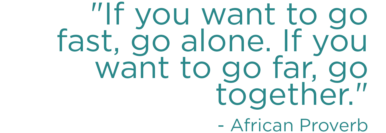 If you want to go fast go alone, if you want to go far go together. - African Proverb